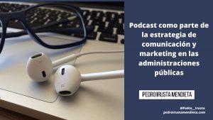 El Podcast como parte de la estrategia de comunicación y marketing en las administraciones públicas